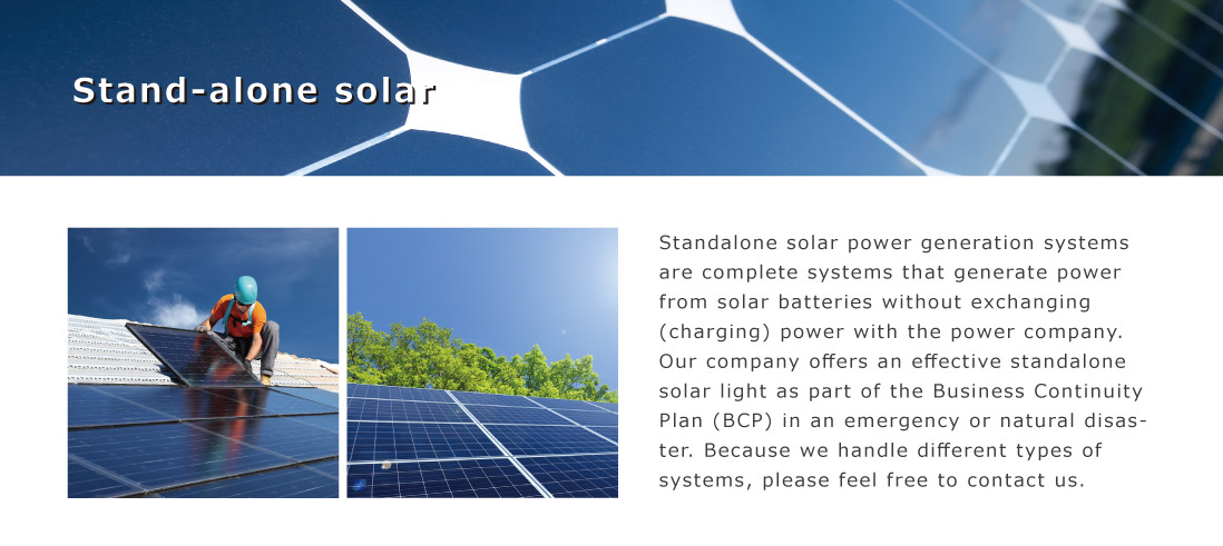 Standalone solar power generation systems are complete systems that generate power from solar batteries without exchanging (charging) power with the power company.